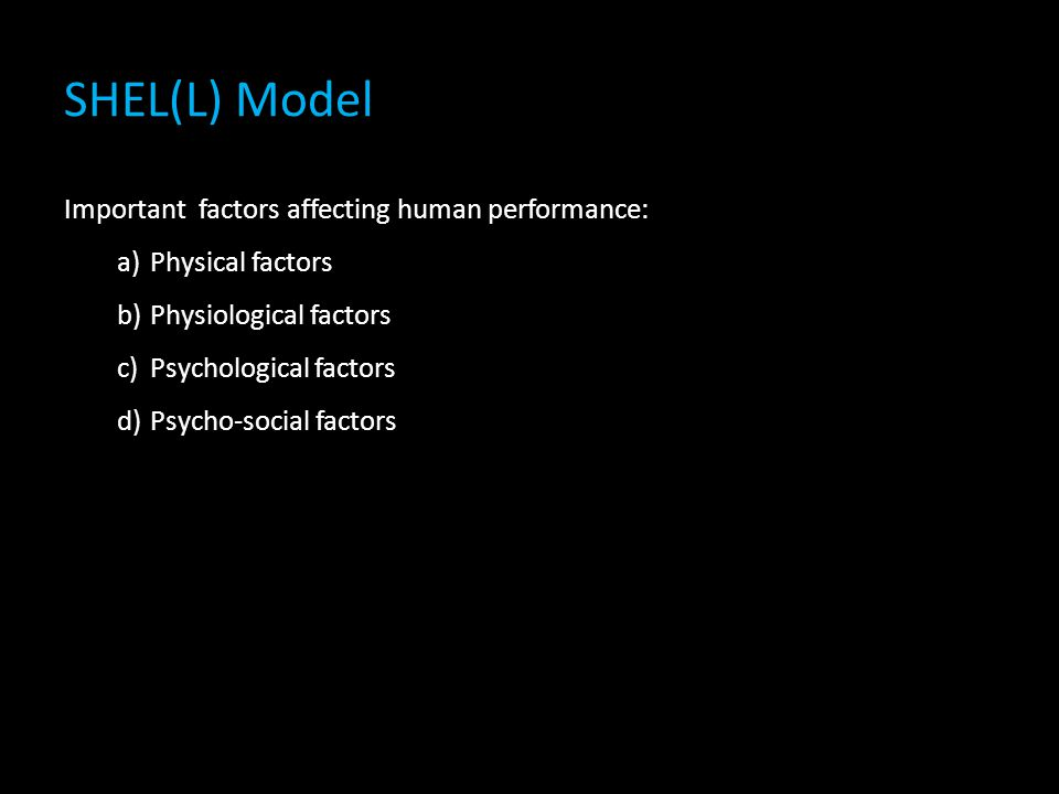SHEL(L) Model Important factors affecting human performance: a)Physical factors b)Physiological factors c)Psychological factors d)Psycho-social factors