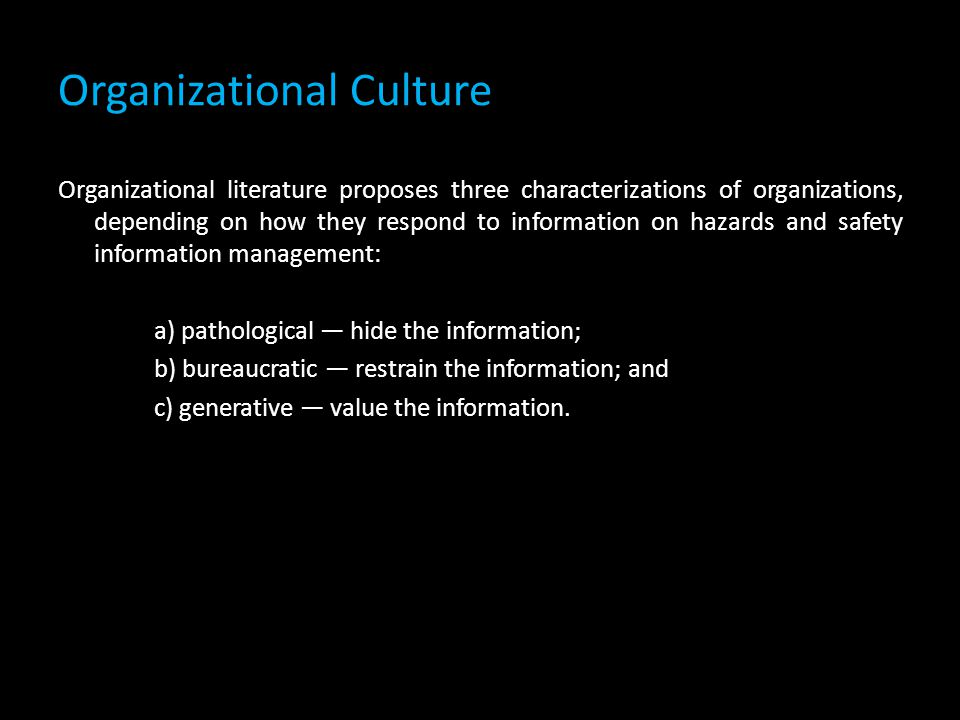 Organizational Culture Organizational literature proposes three characterizations of organizations, depending on how they respond to information on hazards and safety information management: a) pathological — hide the information; b) bureaucratic — restrain the information; and c) generative — value the information.