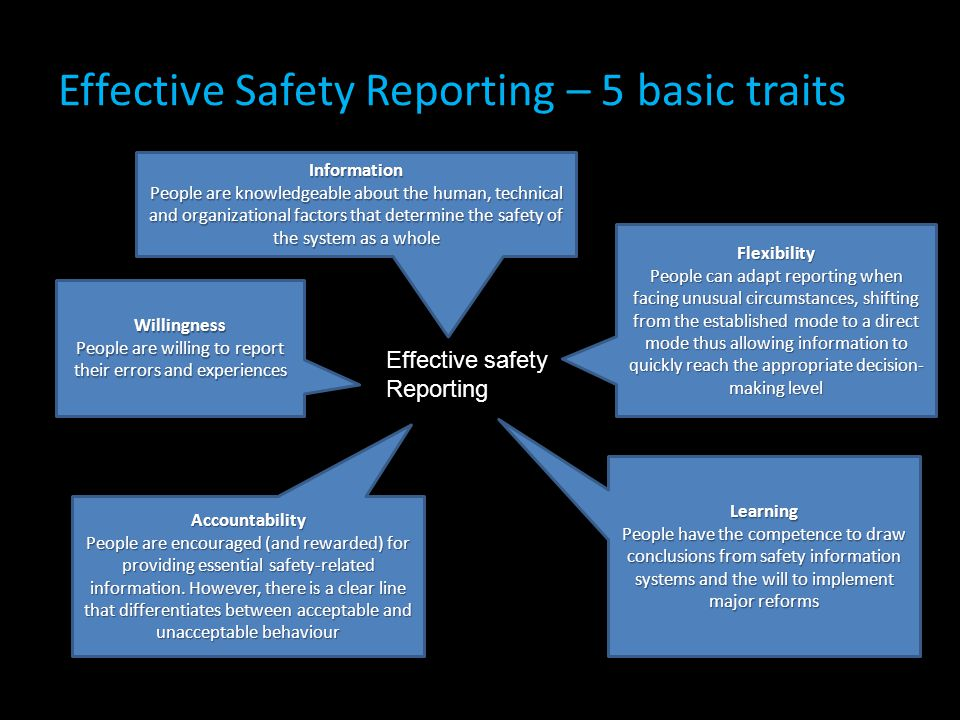 Effective Safety Reporting – 5 basic traits Information People are knowledgeable about the human, technical and organizational factors that determine the safety of the system as a whole Willingness People are willing to report their errors and experiences Accountability People are encouraged (and rewarded) for providing essential safety-related information.