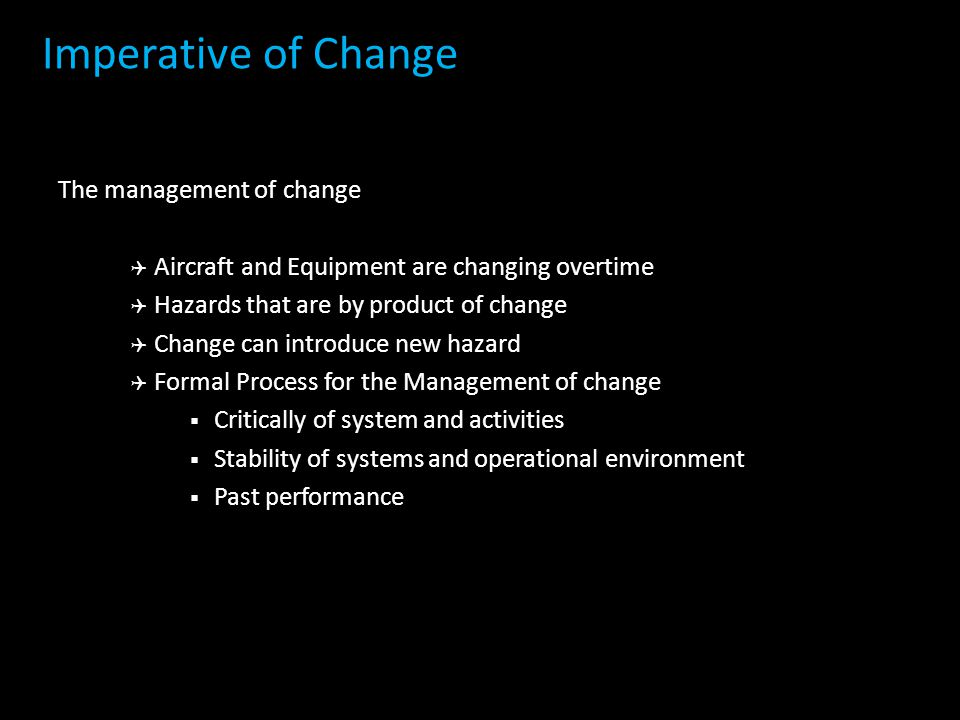The management of change  Aircraft and Equipment are changing overtime  Hazards that are by product of change  Change can introduce new hazard  Formal Process for the Management of change  Critically of system and activities  Stability of systems and operational environment  Past performance Imperative of Change