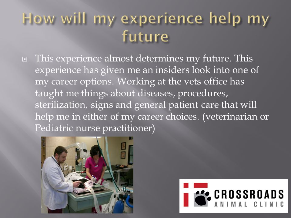  This experience almost determines my future. This experience has given me an insiders look into one of my career options. Working at the vets office