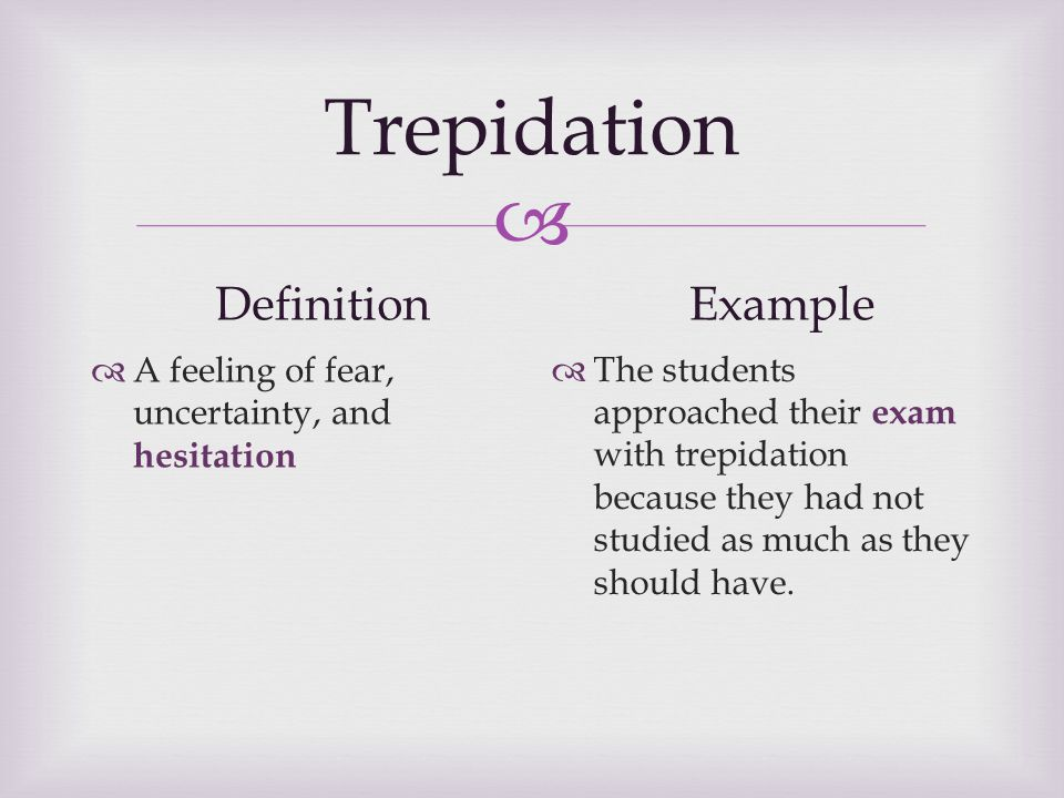  Trepidation Definition  A feeling of fear, uncertainty, and hesitation Example  The students approached their exam with trepidation because they had not studied as much as they should have.