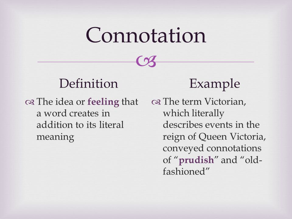  Connotation Definition  The idea or feeling that a word creates in addition to its literal meaning Example  The term Victorian, which literally describes events in the reign of Queen Victoria, conveyed connotations of prudish and old- fashioned