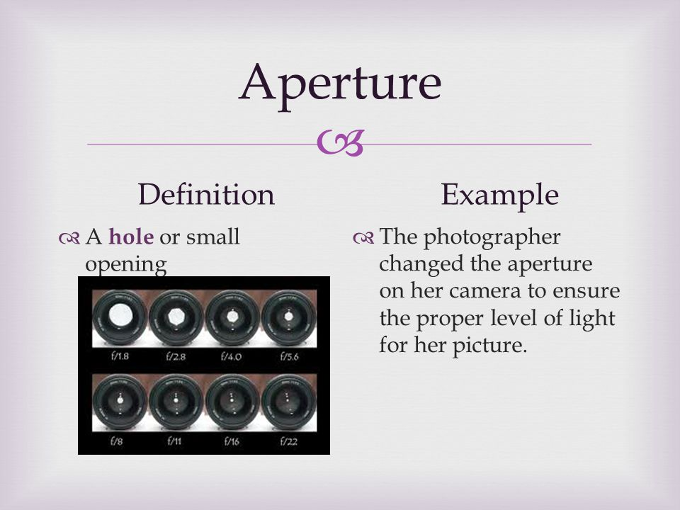  Aperture Definition  A hole or small opening Example  The photographer changed the aperture on her camera to ensure the proper level of light for her picture.