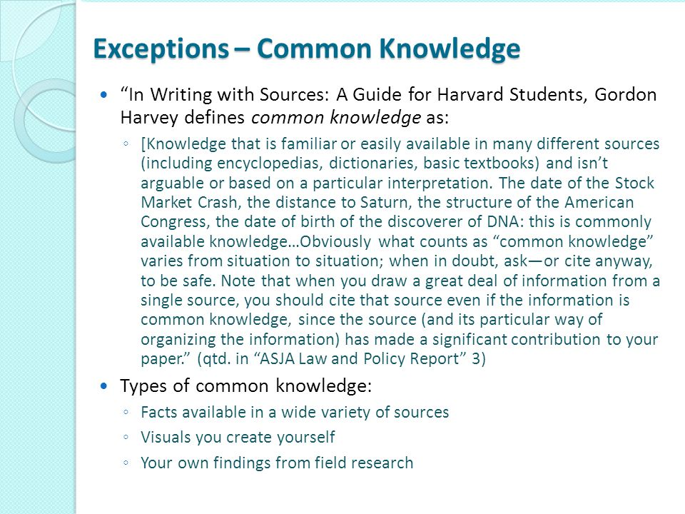 "Exceptions – Common Knowledge ""In Writing with Sources: A Guide for Harvard Students, Gordon Harvey defines common knowledge as: ◦ [Knowledge that is"