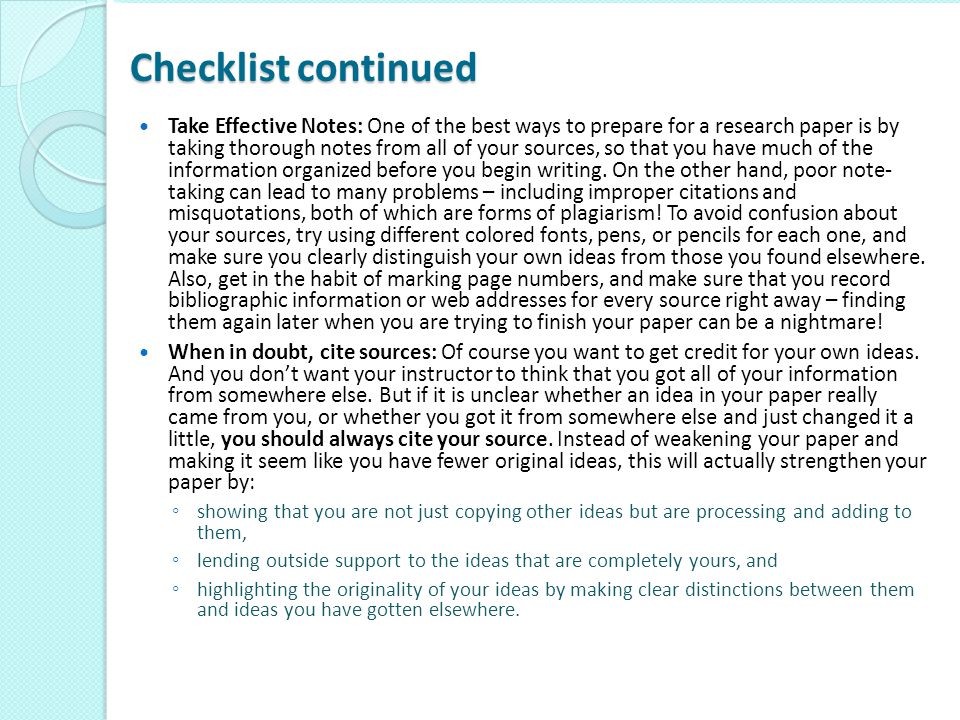 Checklist continued Take Effective Notes: One of the best ways to prepare for a research paper is by taking thorough notes from all of your sources, s