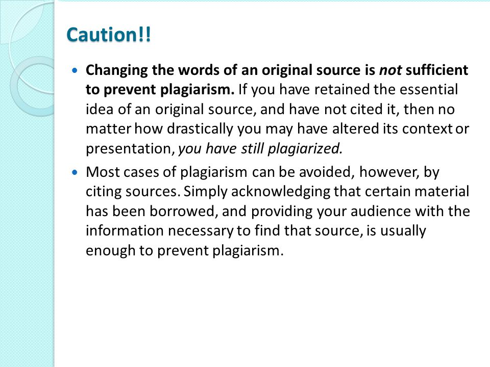 Caution!! Changing the words of an original source is not sufficient to prevent plagiarism. If you have retained the essential idea of an original sou