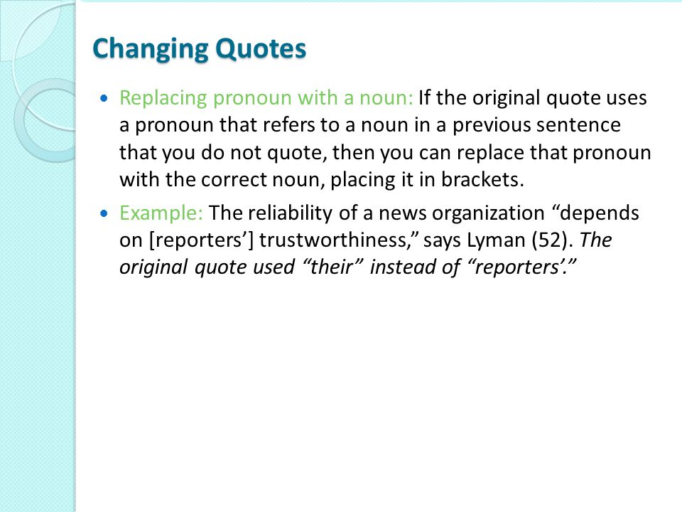 Changing Quotes Replacing pronoun with a noun: If the original quote uses a pronoun that refers to a noun in a previous sentence that you do not quote