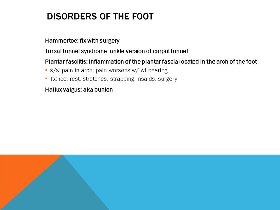 DISORDERS OF THE FOOT Hammertoe: fix with surgery Tarsal tunnel syndrome: ankle version of carpal tunnel Plantar fasciitis: inflammation of the plantar fascia located in the arch of the foot  s/s: pain in arch, pain worsens w/ wt bearing  Tx: ice, rest, stretches, strapping, nsaids, surgery Hallux valgus: aka bunion