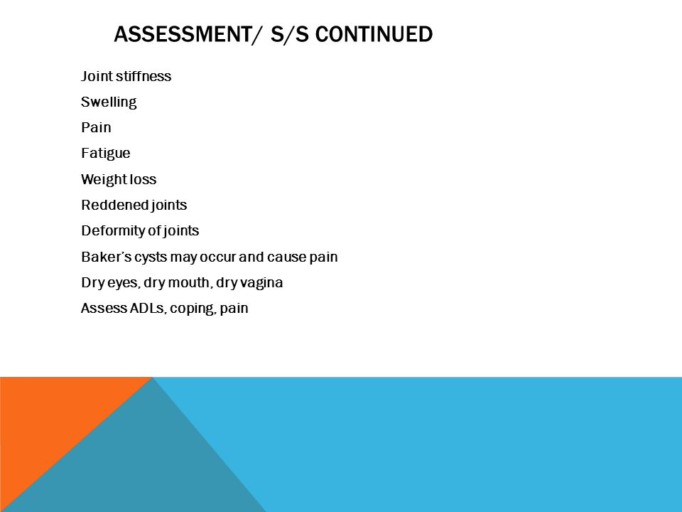 ASSESSMENT/ S/S CONTINUED Joint stiffness Swelling Pain Fatigue Weight loss Reddened joints Deformity of joints Baker's cysts may occur and cause pain Dry eyes, dry mouth, dry vagina Assess ADLs, coping, pain