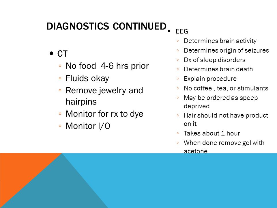 DIAGNOSTICS CONTINUED CT ◦ No food 4-6 hrs prior ◦ Fluids okay ◦ Remove jewelry and hairpins ◦ Monitor for rx to dye ◦ Monitor I/O EEG ◦ Determines brain activity ◦ Determines origin of seizures ◦ Dx of sleep disorders ◦ Determines brain death ◦ Explain procedure ◦ No coffee, tea, or stimulants ◦ May be ordered as speep deprived ◦ Hair should not have product on it ◦ Takes about 1 hour ◦ When done remove gel with acetone