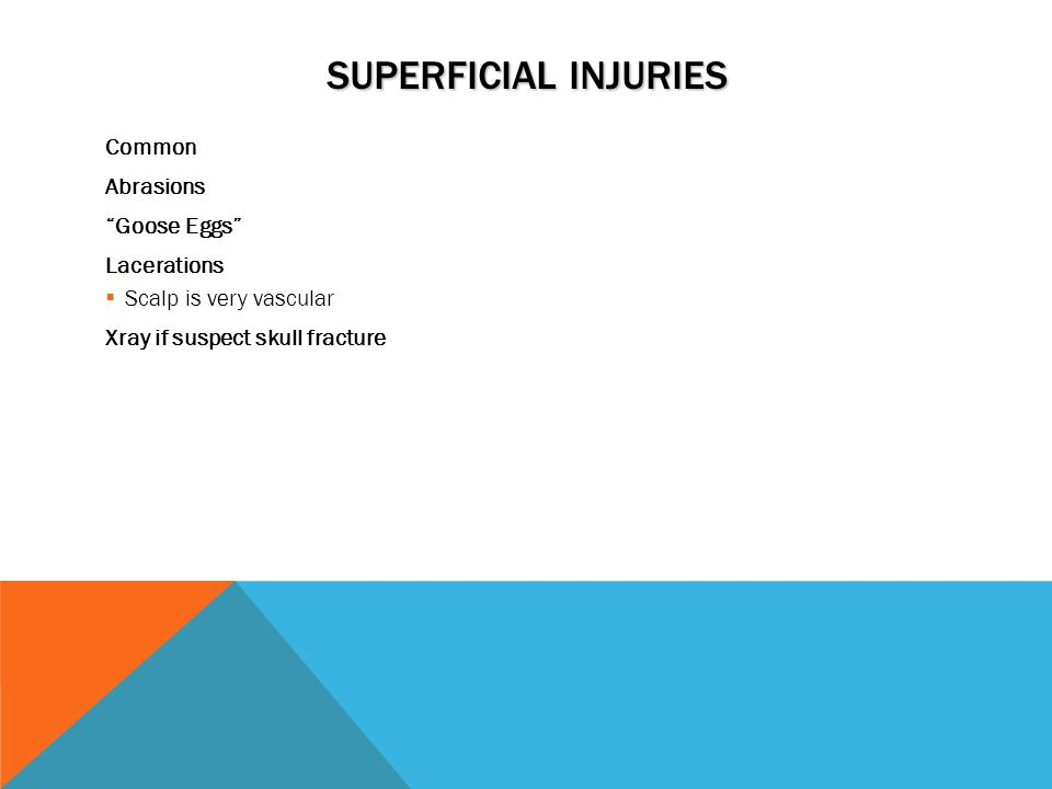 SUPERFICIAL INJURIES Common Abrasions Goose Eggs Lacerations  Scalp is very vascular Xray if suspect skull fracture