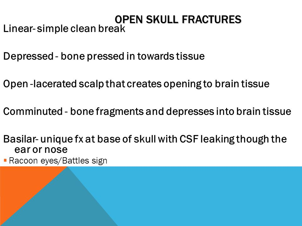 OPEN SKULL FRACTURES Linear- simple clean break Depressed - bone pressed in towards tissue Open -lacerated scalp that creates opening to brain tissue Comminuted - bone fragments and depresses into brain tissue Basilar- unique fx at base of skull with CSF leaking though the ear or nose  Racoon eyes/Battles sign