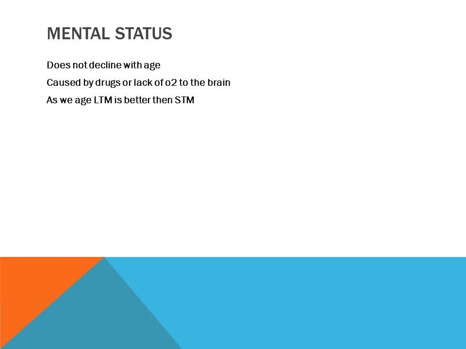 MENTAL STATUS Does not decline with age Caused by drugs or lack of o2 to the brain As we age LTM is better then STM