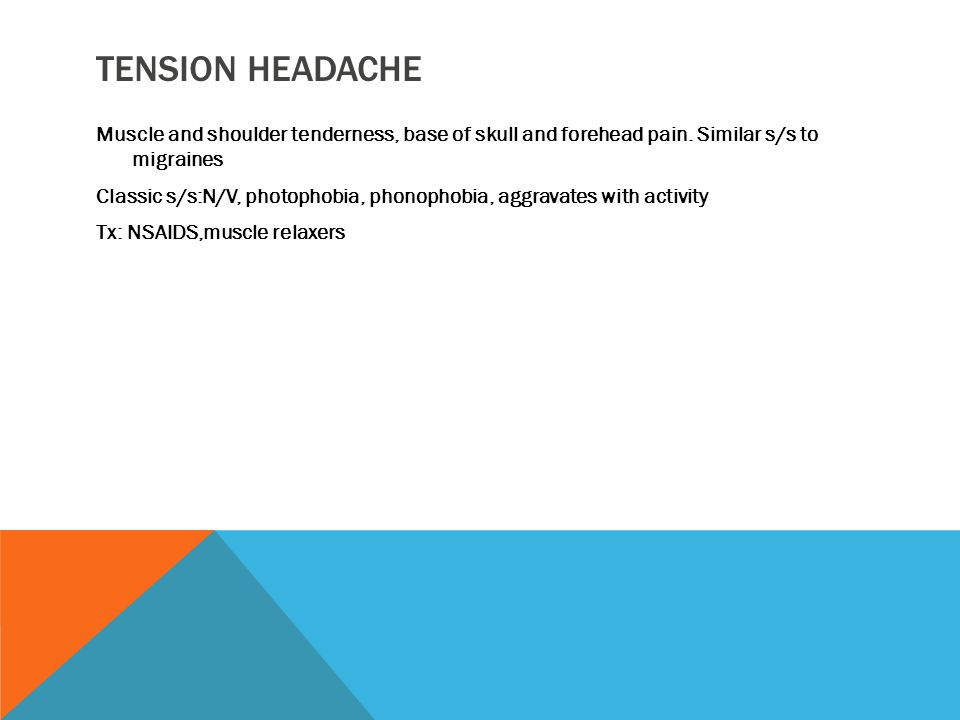 TENSION HEADACHE Muscle and shoulder tenderness, base of skull and forehead pain.