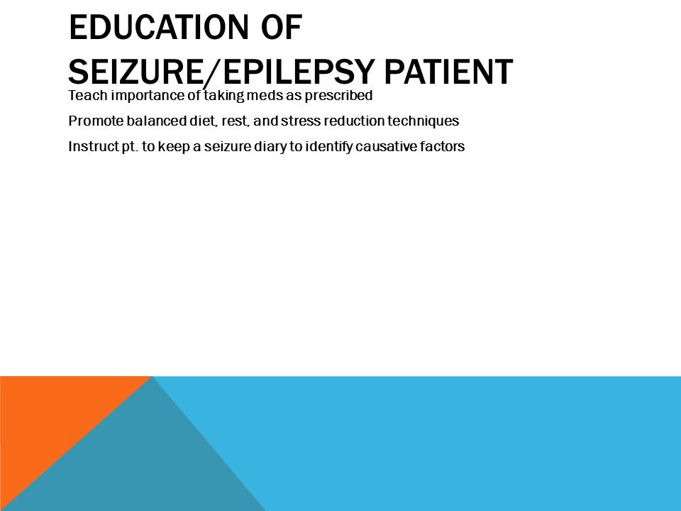 EDUCATION OF SEIZURE/EPILEPSY PATIENT Teach importance of taking meds as prescribed Promote balanced diet, rest, and stress reduction techniques Instruct pt.