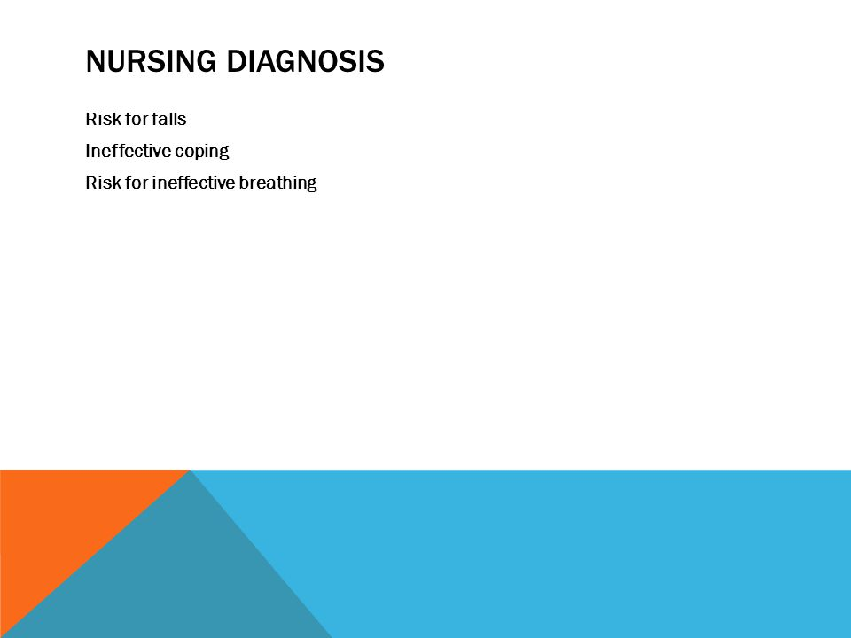 NURSING DIAGNOSIS Risk for falls Ineffective coping Risk for ineffective breathing