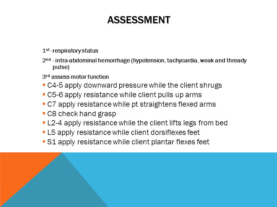 ASSESSMENT 1 st -respiratory status 2 nd - intra-abdominal hemorrhage (hypotension, tachycardia, weak and thready pulse) 3 rd assess motor function  C4-5 apply downward pressure while the client shrugs  C5-6 apply resistance while client pulls up arms  C7 apply resistance while pt straightens flexed arms  C8 check hand grasp  L2-4 apply resistance while the client lifts legs from bed  L5 apply resistance while client dorsiflexes feet  S1 apply resistance while client plantar flexes feet