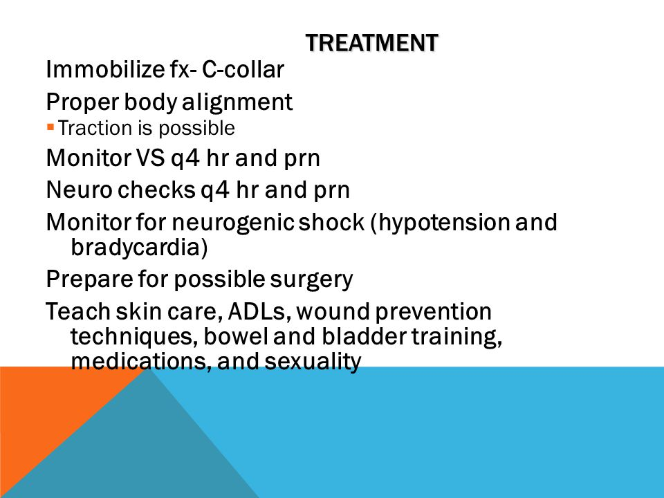 TREATMENT Immobilize fx- C-collar Proper body alignment  Traction is possible Monitor VS q4 hr and prn Neuro checks q4 hr and prn Monitor for neurogenic shock (hypotension and bradycardia) Prepare for possible surgery Teach skin care, ADLs, wound prevention techniques, bowel and bladder training, medications, and sexuality