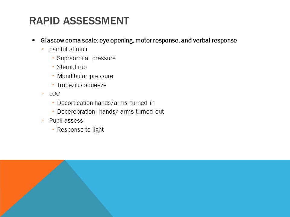 RAPID ASSESSMENT Glascow coma scale: eye opening, motor response, and verbal response ◦ painful stimuli  Supraorbital pressure  Sternal rub  Mandibular pressure  Trapezius squeeze ◦ LOC  Decortication-hands/arms turned in  Decerebration- hands/ arms turned out ◦ Pupil assess  Response to light