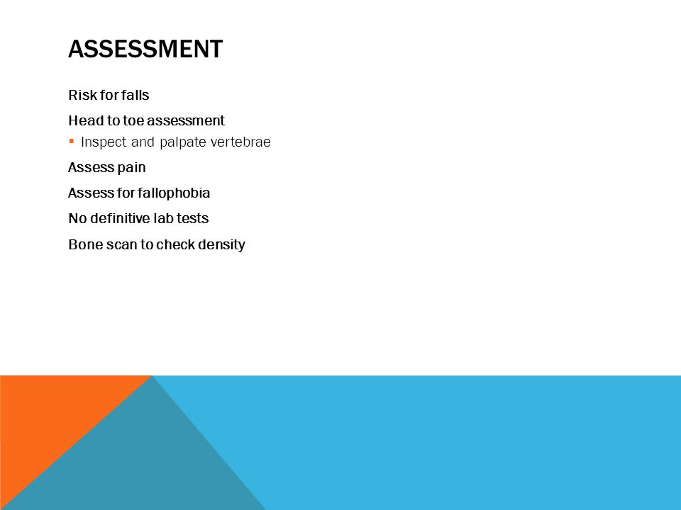 ASSESSMENT Risk for falls Head to toe assessment  Inspect and palpate vertebrae Assess pain Assess for fallophobia No definitive lab tests Bone scan to check density