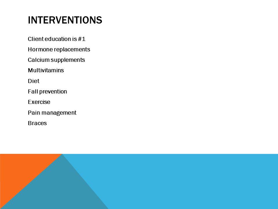 INTERVENTIONS Client education is #1 Hormone replacements Calcium supplements Multivitamins Diet Fall prevention Exercise Pain management Braces