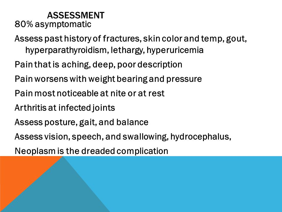 ASSESSMENT 80% asymptomatic Assess past history of fractures, skin color and temp, gout, hyperparathyroidism, lethargy, hyperuricemia Pain that is aching, deep, poor description Pain worsens with weight bearing and pressure Pain most noticeable at nite or at rest Arthritis at infected joints Assess posture, gait, and balance Assess vision, speech, and swallowing, hydrocephalus, Neoplasm is the dreaded complication
