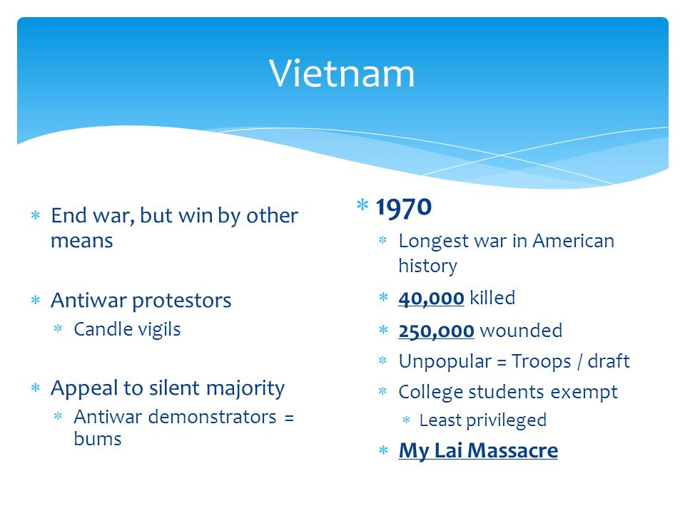 Vietnam  End war, but win by other means  Antiwar protestors  Candle vigils  Appeal to silent majority  Antiwar demonstrators = bums  1970  Longest war in American history  40,000 killed  250,o00 wounded  Unpopular = Troops / draft  College students exempt  Least privileged  My Lai Massacre