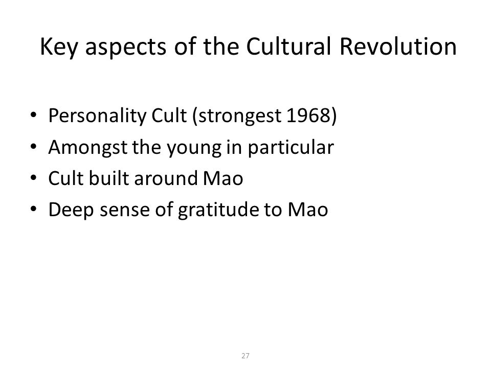 27 Key aspects of the Cultural Revolution Personality Cult (strongest 1968) Amongst the young in particular Cult built around Mao Deep sense of gratit