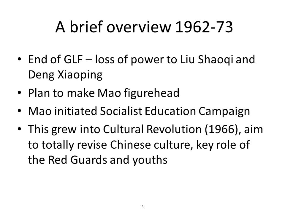 3 A brief overview 1962-73 End of GLF – loss of power to Liu Shaoqi and Deng Xiaoping Plan to make Mao figurehead Mao initiated Socialist Education Ca