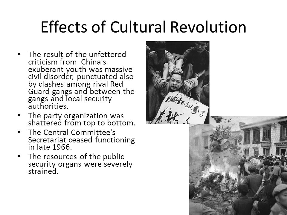 Effects of Cultural Revolution The result of the unfettered criticism from China's exuberant youth was massive civil disorder, punctuated also by clas