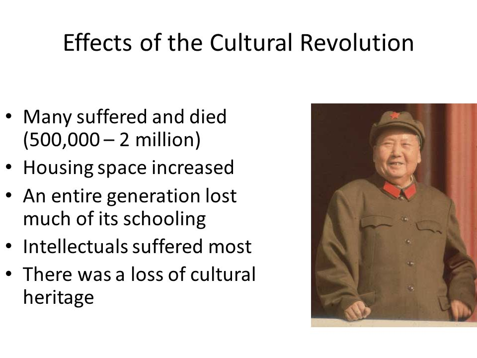 Effects of the Cultural Revolution Many suffered and died (500,000 – 2 million) Housing space increased An entire generation lost much of its schoolin