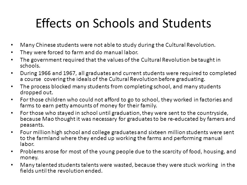 Effects on Schools and Students Many Chinese students were not able to study during the Cultural Revolution. They were forced to farm and do manual la