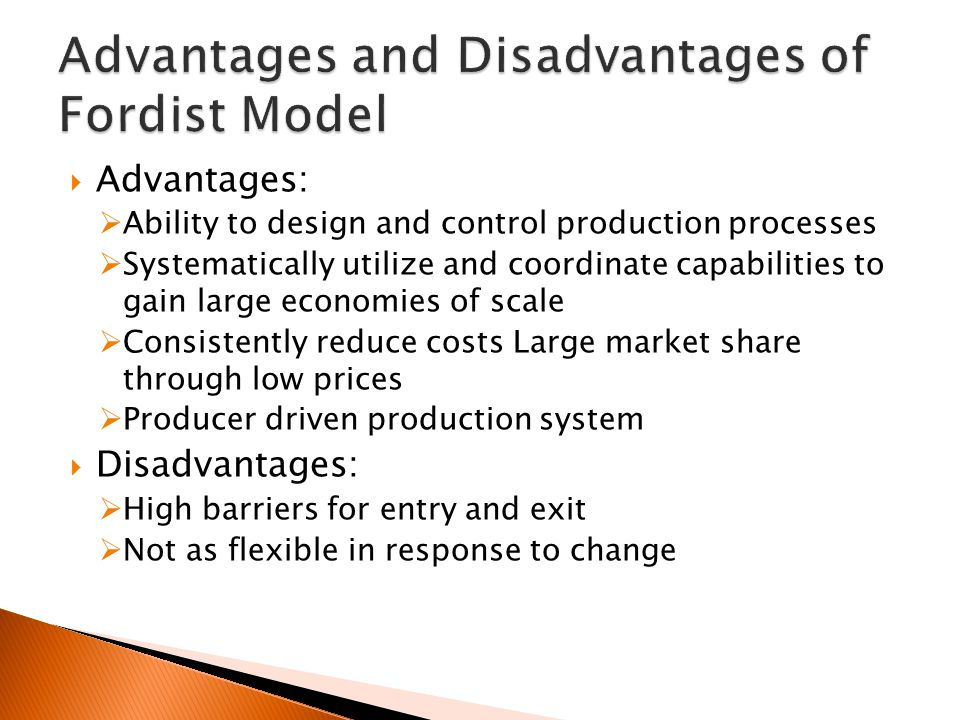  Advantages:  Ability to design and control production processes  Systematically utilize and coordinate capabilities to gain large economies of scale  Consistently reduce costs Large market share through low prices  Producer driven production system  Disadvantages:  High barriers for entry and exit  Not as flexible in response to change