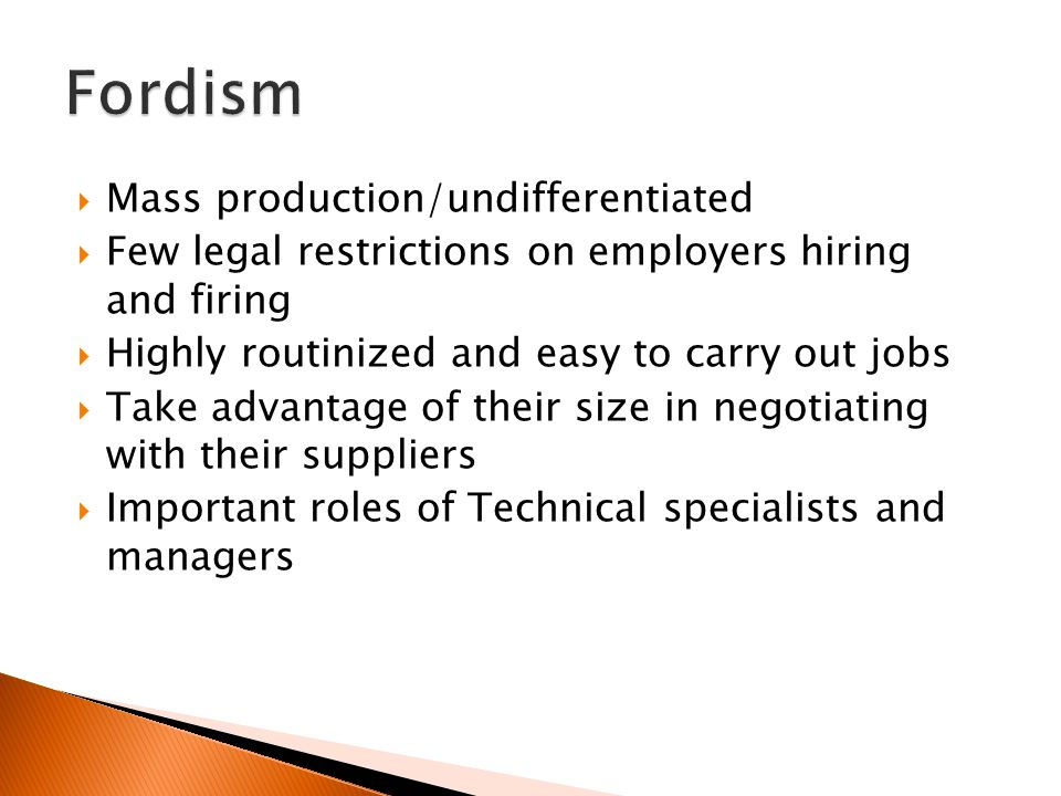  Mass production/undifferentiated  Few legal restrictions on employers hiring and firing  Highly routinized and easy to carry out jobs  Take advantage of their size in negotiating with their suppliers  Important roles of Technical specialists and managers