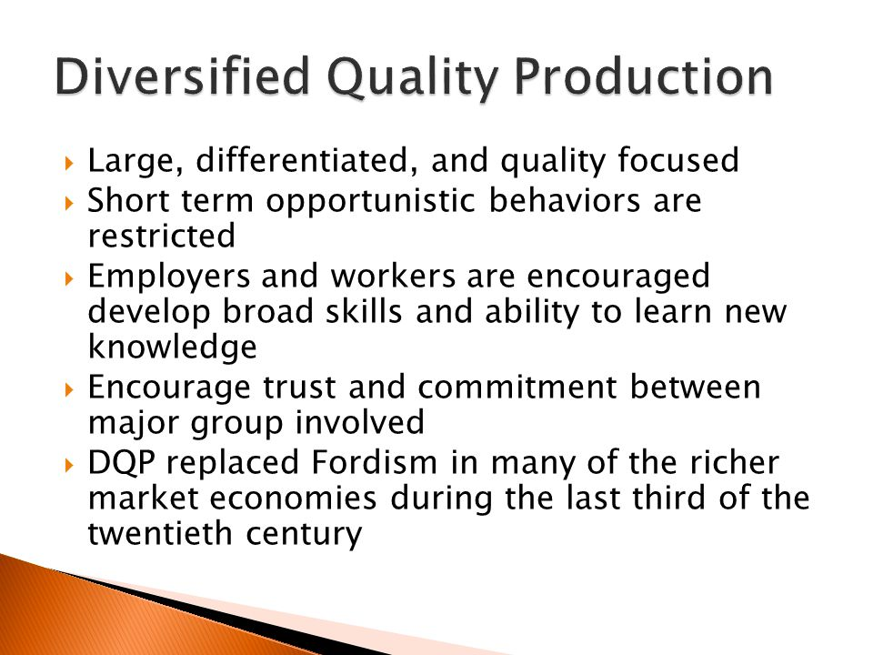  Large, differentiated, and quality focused  Short term opportunistic behaviors are restricted  Employers and workers are encouraged develop broad skills and ability to learn new knowledge  Encourage trust and commitment between major group involved  DQP replaced Fordism in many of the richer market economies during the last third of the twentieth century