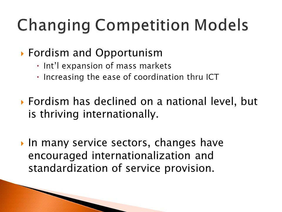  Fordism and Opportunism  Int'l expansion of mass markets  Increasing the ease of coordination thru ICT  Fordism has declined on a national level, but is thriving internationally.