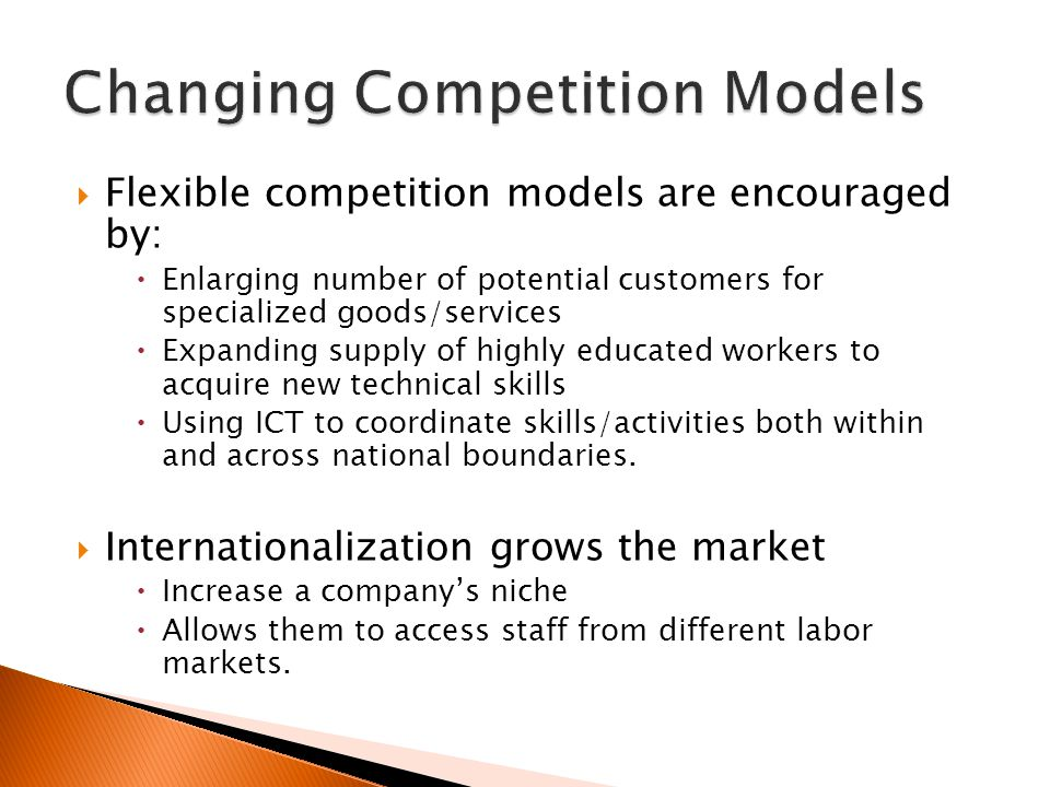  Flexible competition models are encouraged by:  Enlarging number of potential customers for specialized goods/services  Expanding supply of highly educated workers to acquire new technical skills  Using ICT to coordinate skills/activities both within and across national boundaries.
