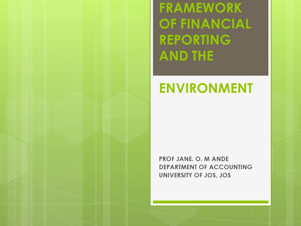 FRAMEWORK OF FINANCIAL REPORTING AND THE ENVIRONMENT PROF JANE.