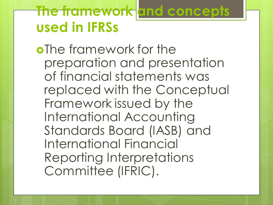 The framework and concepts used in IFRSs  The framework for the preparation and presentation of financial statements was replaced with the Conceptual Framework issued by the International Accounting Standards Board (IASB) and International Financial Reporting Interpretations Committee (IFRIC).