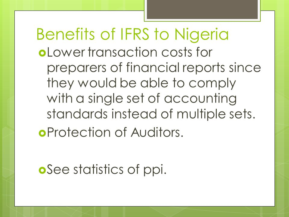 Benefits of IFRS to Nigeria  Lower transaction costs for preparers of financial reports since they would be able to comply with a single set of accounting standards instead of multiple sets.
