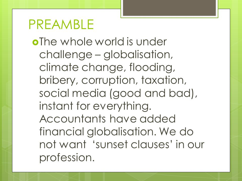 PREAMBLE  The whole world is under challenge – globalisation, climate change, flooding, bribery, corruption, taxation, social media (good and bad), instant for everything.