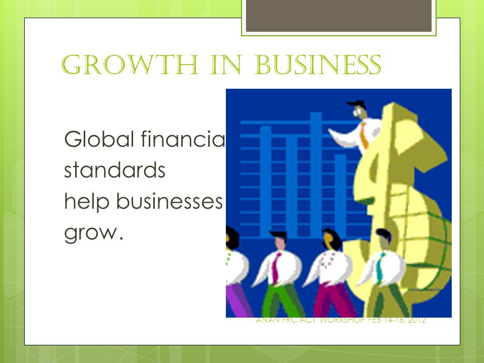 GROWTH IN BUSINESS Global financial standards help businesses to grow.
