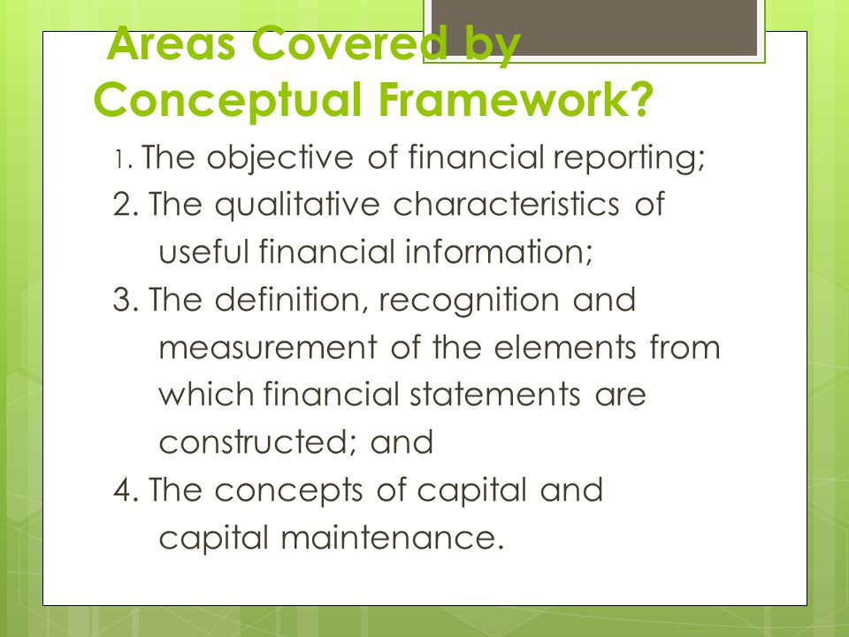 Areas Covered by Conceptual Framework. 1. The objective of financial reporting; 2.