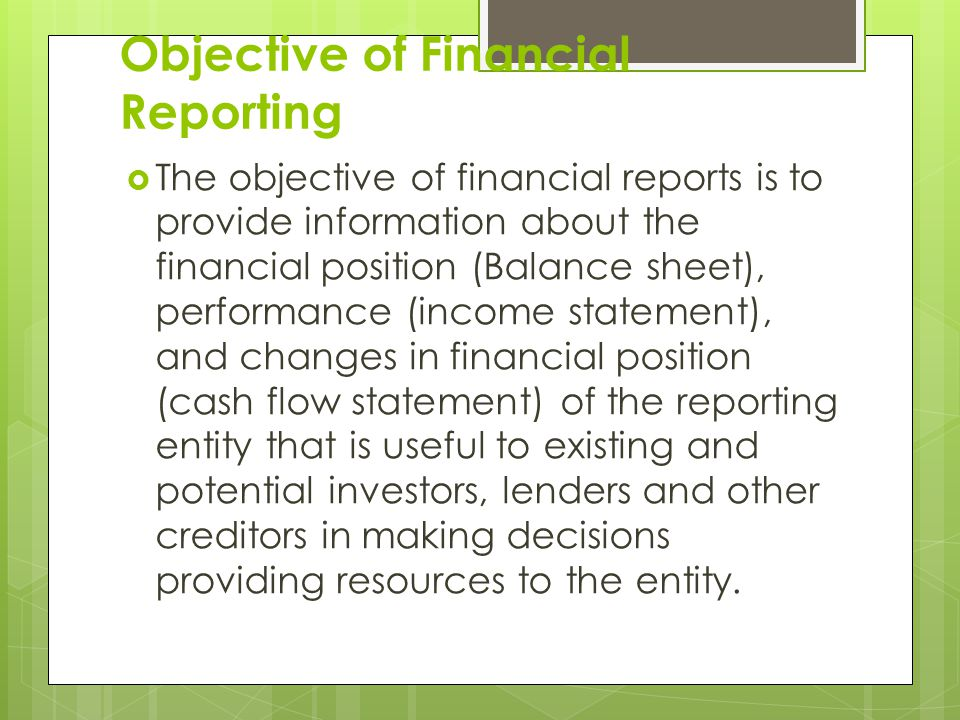 Objective of Financial Reporting  The objective of financial reports is to provide information about the financial position (Balance sheet), performance (income statement), and changes in financial position (cash flow statement) of the reporting entity that is useful to existing and potential investors, lenders and other creditors in making decisions providing resources to the entity.