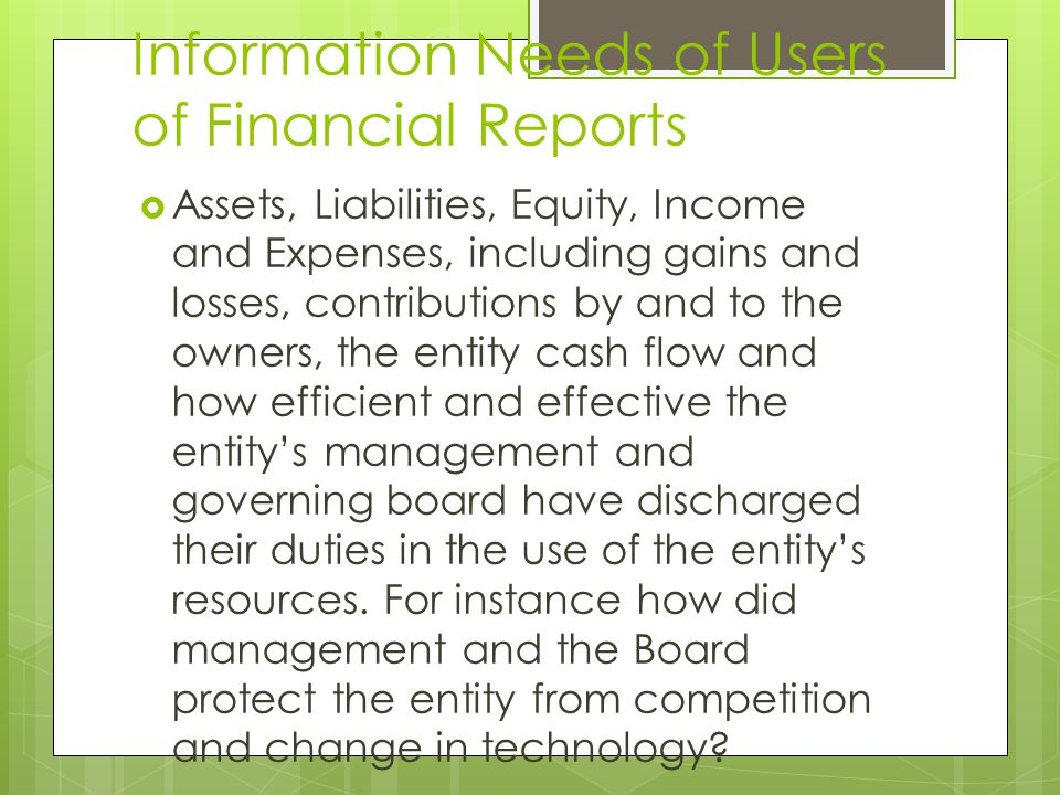 Information Needs of Users of Financial Reports  Assets, Liabilities, Equity, Income and Expenses, including gains and losses, contributions by and to the owners, the entity cash flow and how efficient and effective the entity's management and governing board have discharged their duties in the use of the entity's resources.