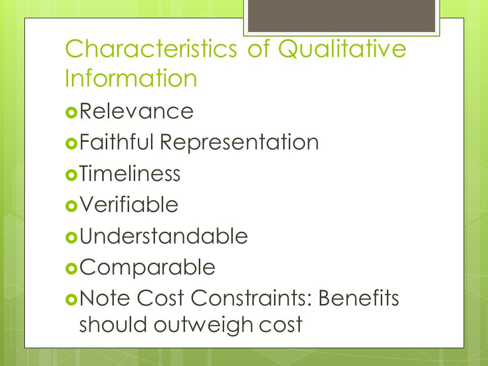 Characteristics of Qualitative Information  Relevance  Faithful Representation  Timeliness  Verifiable  Understandable  Comparable  Note Cost Constraints: Benefits should outweigh cost