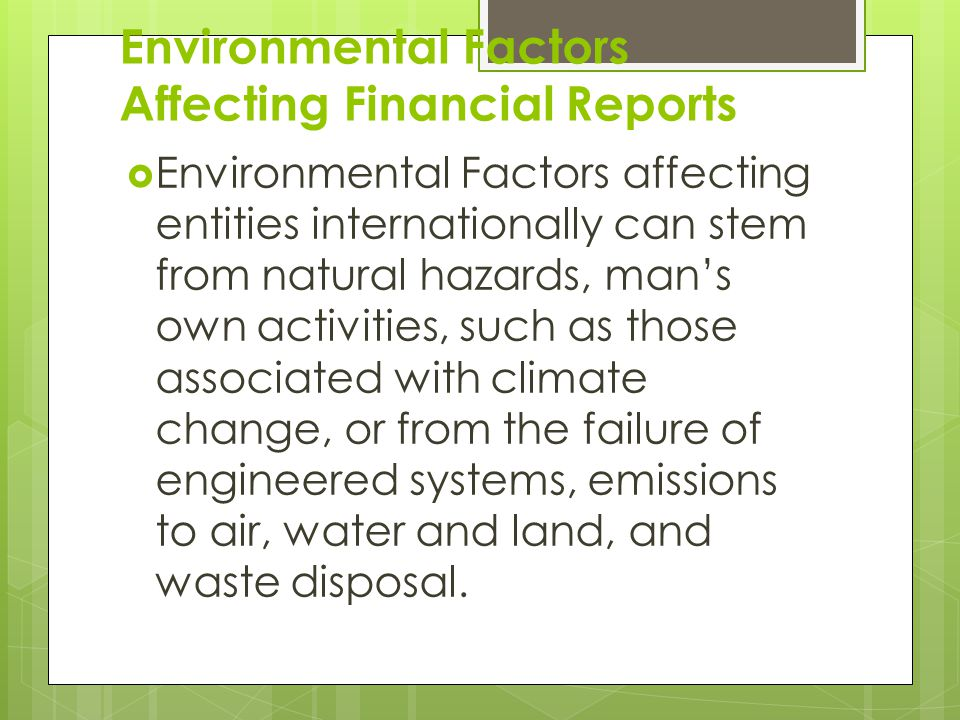 Environmental Factors Affecting Financial Reports  Environmental Factors affecting entities internationally can stem from natural hazards, man's own activities, such as those associated with climate change, or from the failure of engineered systems, emissions to air, water and land, and waste disposal.