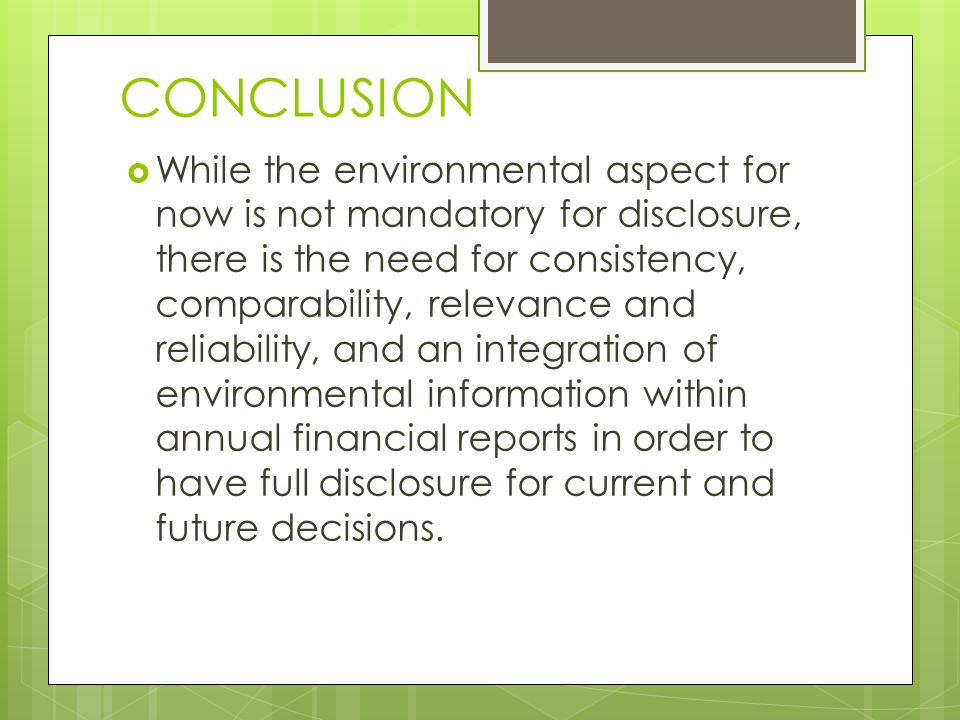 CONCLUSION  While the environmental aspect for now is not mandatory for disclosure, there is the need for consistency, comparability, relevance and reliability, and an integration of environmental information within annual financial reports in order to have full disclosure for current and future decisions.