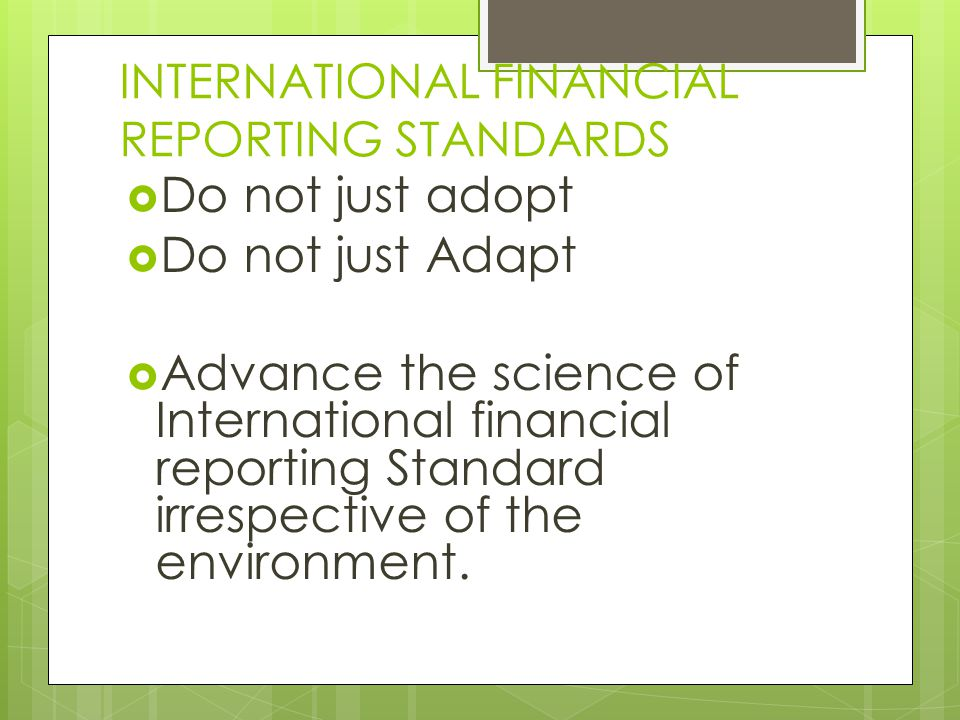 INTERNATIONAL FINANCIAL REPORTING STANDARDS  Do not just adopt  Do not just Adapt  Advance the science of International financial reporting Standard irrespective of the environment.